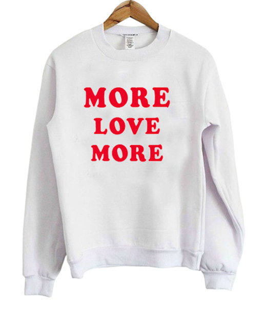 more love more sweatshirt