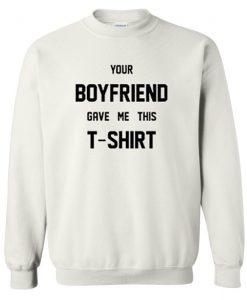 Your Boyfriend Gave Me This T-Shirt sweatshirt