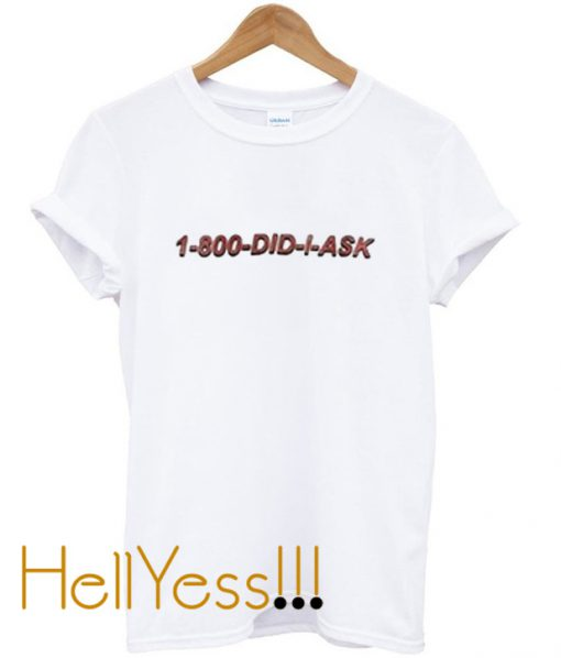1-800-did-i-ask-t-shirt
