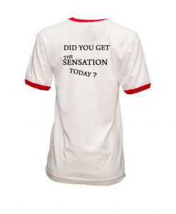 Did You Get The Sensation Today Ringer T Shirt Back