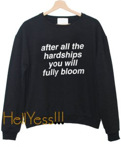 after all hardship you will fully bloom Sweatshirt