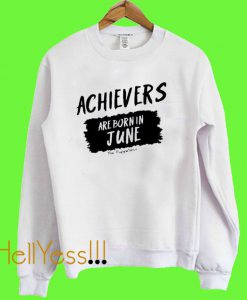 Achievers Are Born In June Sweatshirt