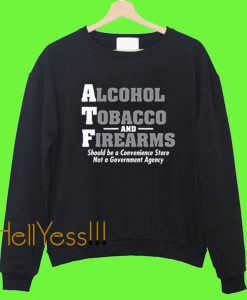 Alcohol Tobacco and Firearms Should Guns ATF Novelty Sweatshirt
