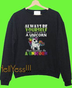 Always be Yourself Uncless You can be a Unicorn Sweatshirt