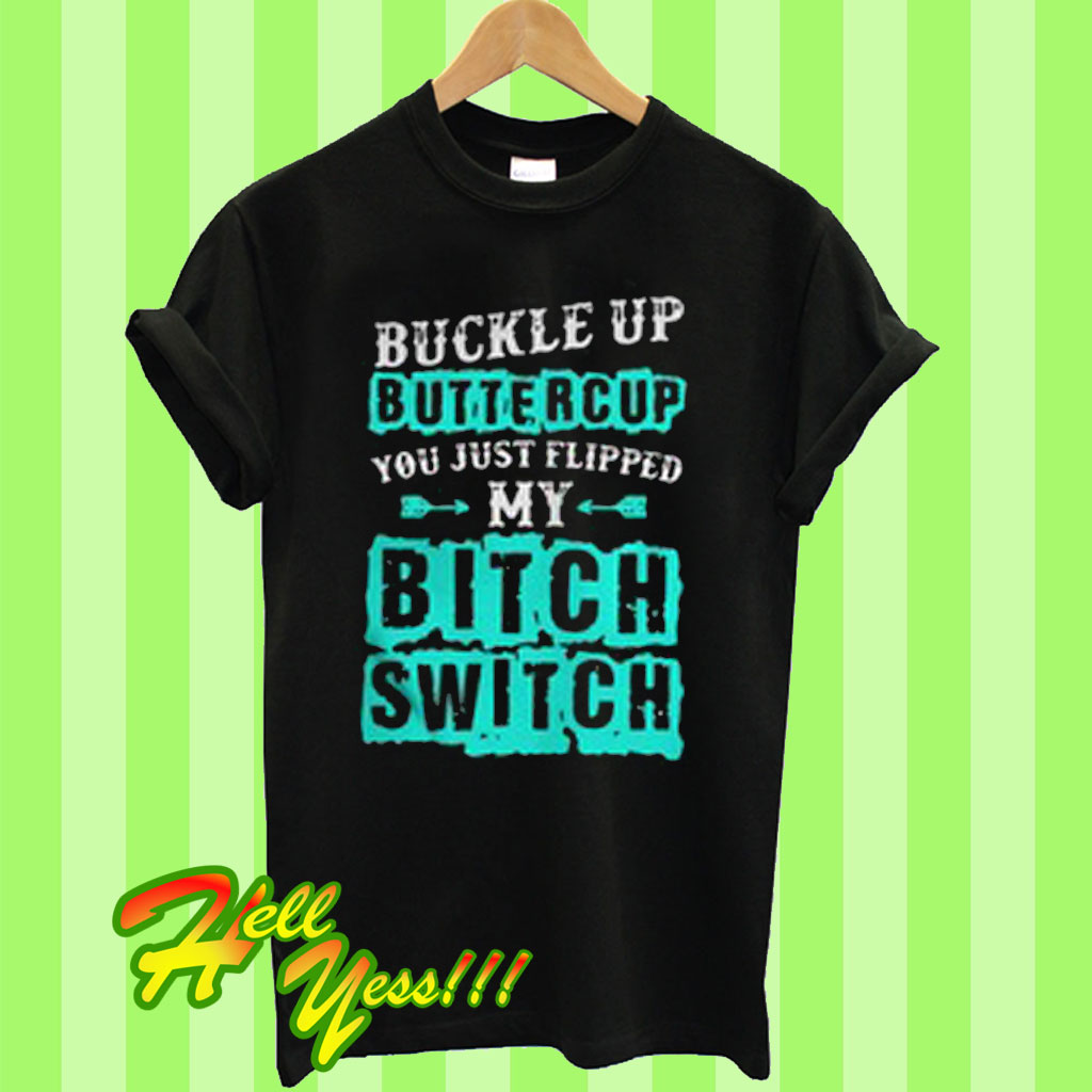 61ed414c4 Buckle up buttercup you just flipped my bitch switch T Shirt