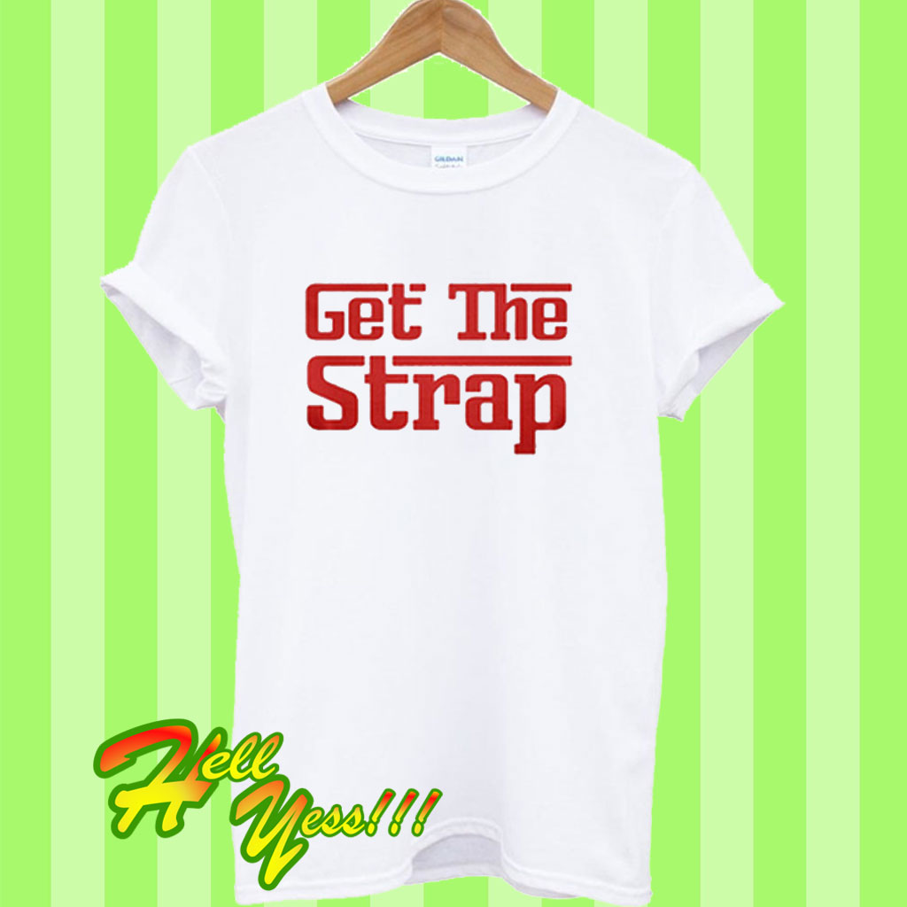 3d4adf934 Get The Strap T Shirt