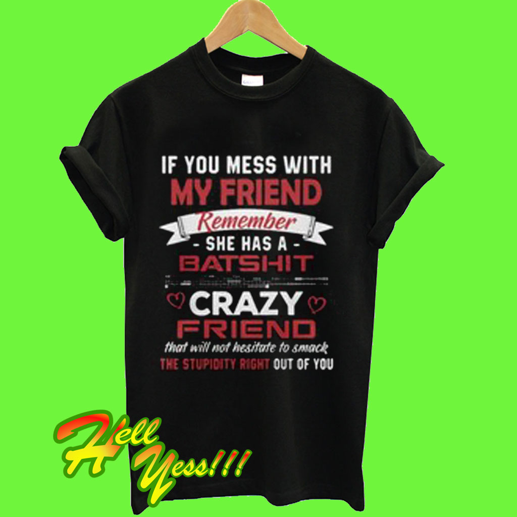2a5b8c66b If you mess with my friend remember she has a Batshit crazy friend T Shirt