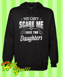You can't scare me i have two daughters Hoodie