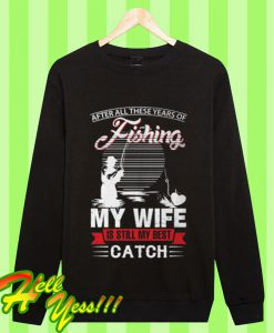 After All These Years Of Fishing My Wife Is Still My Best Catch Sweatshirt