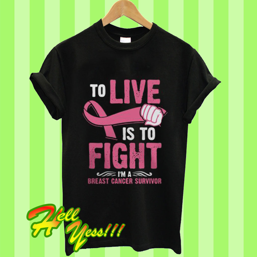 4641c30c To Live Is To Fight I'm a Breast Cancer Survivor T Shirt