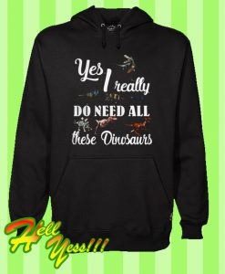 Yes I Really Do Need All These Dinosaurs Hoodie