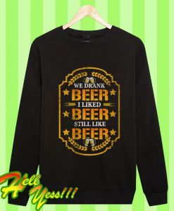 We Drank Beer I Liked Beer Still Like Beer Sweatshirt