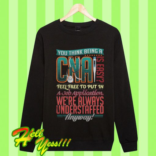 You Think Being A Cna Is Easy Sweatshirt