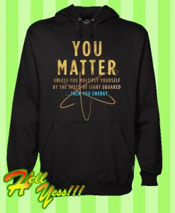 You Matter Unless You Multiply Yourself By The Speed Of Light Squared Then You Energy Hoodie
