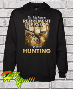 Yes I do have a retirement I plan on hunting Hoodie
