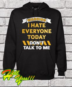 Warning I Hate Everyone Today Don't Talk To Me Hoodie