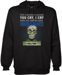 You laugh I laugh you cry I cry you take my Bud Light I kill you Hoodie