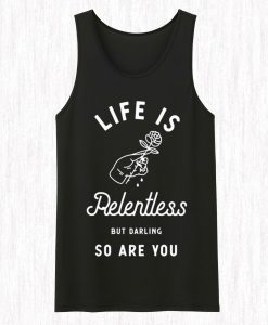 Life is Relentless But Darling So Are You Tank Top